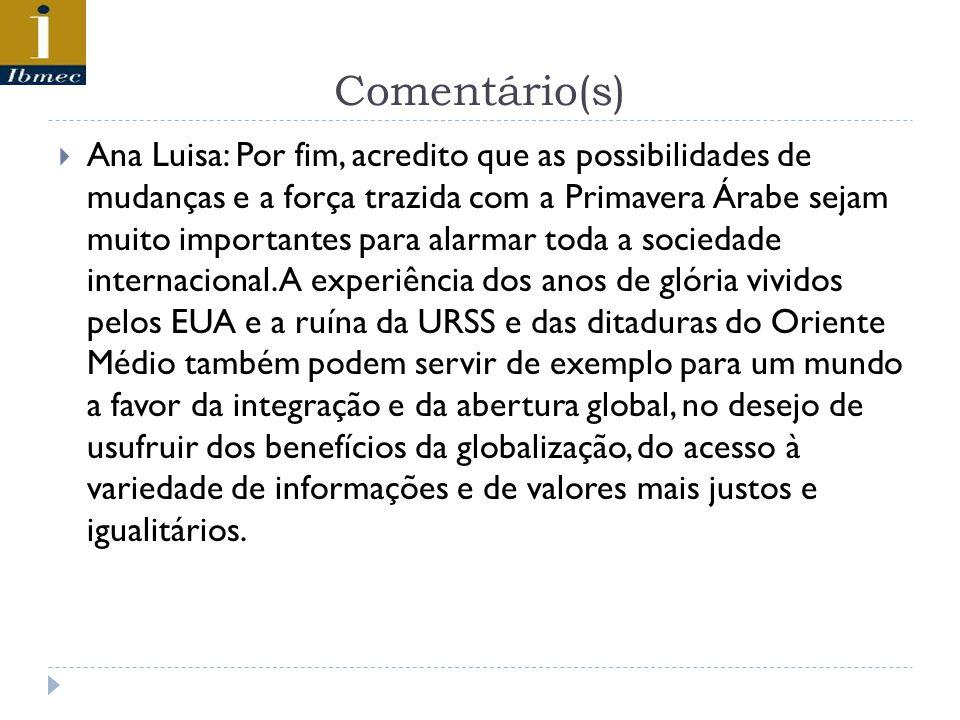 Comentário(s) Ana Luisa: Por fim, acredito que as possibilidades de mudanças e a força trazida com a Primavera Árabe sejam muito importantes para alar