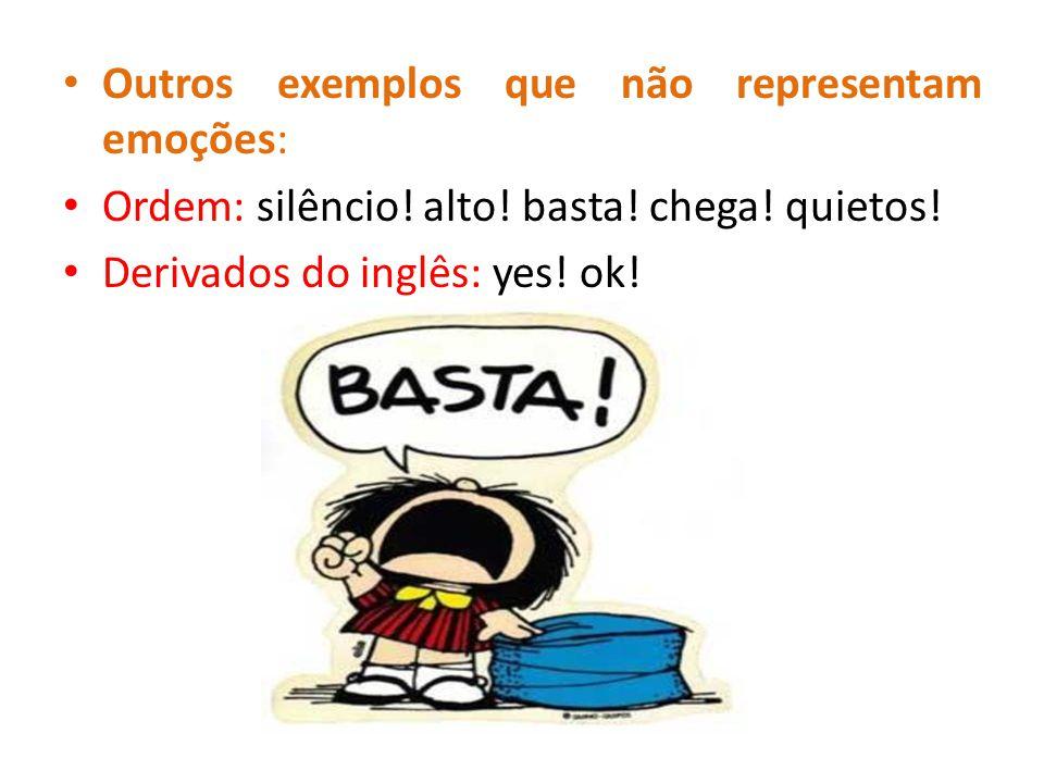 Outros exemplos que não representam emoções: Ordem: silêncio! alto! basta! chega! quietos! Derivados do inglês: yes! ok!