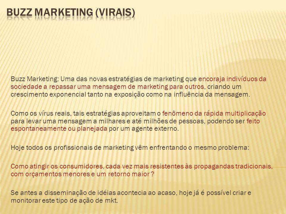 Buzz Marketing: Uma das novas estratégias de marketing que encoraja indivíduos da sociedade a repassar uma mensagem de marketing para outros, criando um crescimento exponencial tanto na exposição como na influência da mensagem.