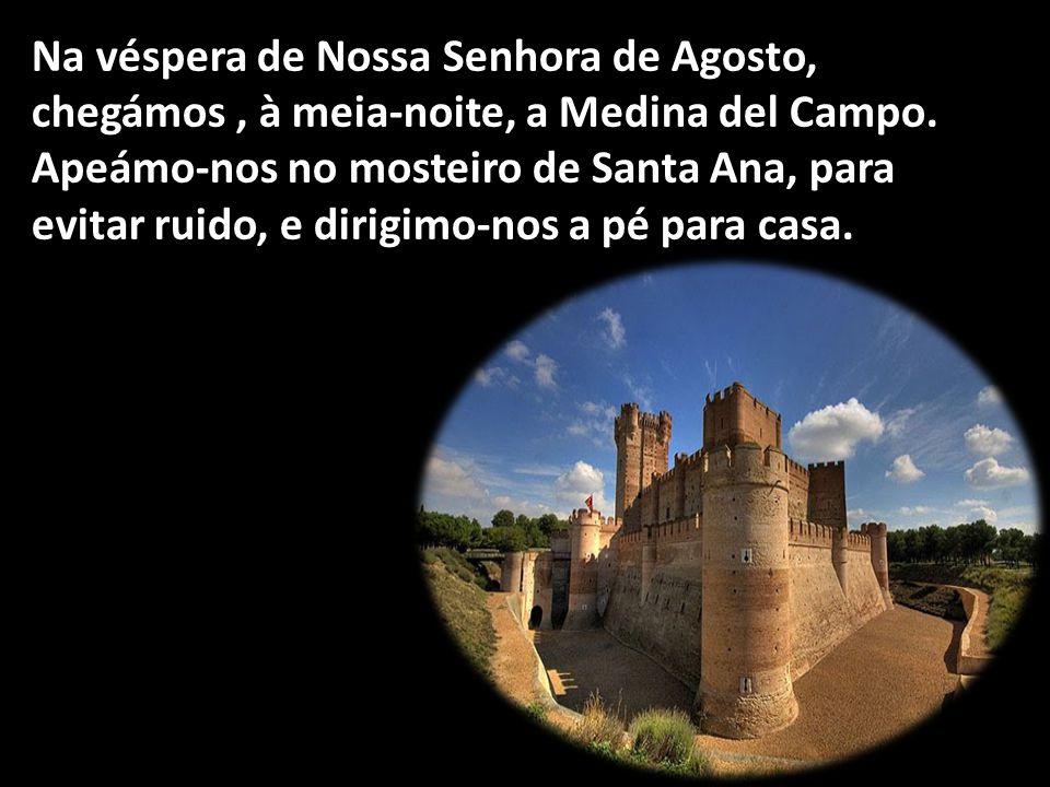 Na véspera de Nossa Senhora de Agosto, chegámos, à meia-noite, a Medina del Campo. Apeámo-nos no mosteiro de Santa Ana, para evitar ruido, e dirigimo-