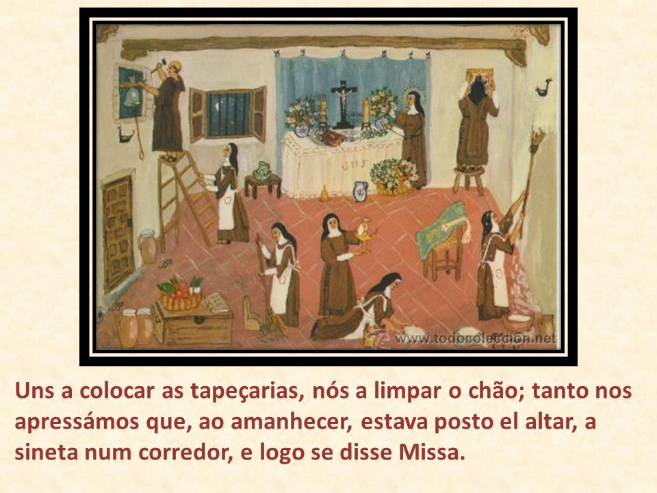 Uns a colocar as tapeçarias, nós a limpar o chão; tanto nos apressámos que, ao amanhecer, estava posto el altar, a sineta num corredor, e logo se diss
