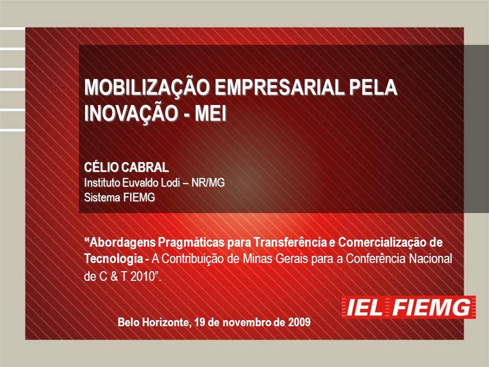 Slide 2 MOBILIZAÇÃO EMPRESARIAL PELA INOVAÇÃO - MEI CÉLIO CABRAL Instituto Euvaldo Lodi – NR/MG Sistema FIEMG Abordagens Pragmáticas para Transferência e Comercialização de Tecnologia - A Contribuição de Minas Gerais para a Conferência Nacional de C & T 2010.