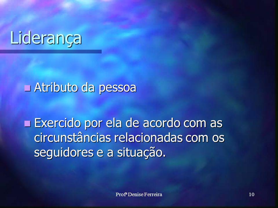 Profª Denise Ferreira10 Liderança Atributo da pessoa Atributo da pessoa Exercido por ela de acordo com as circunstâncias relacionadas com os seguidores e a situação.