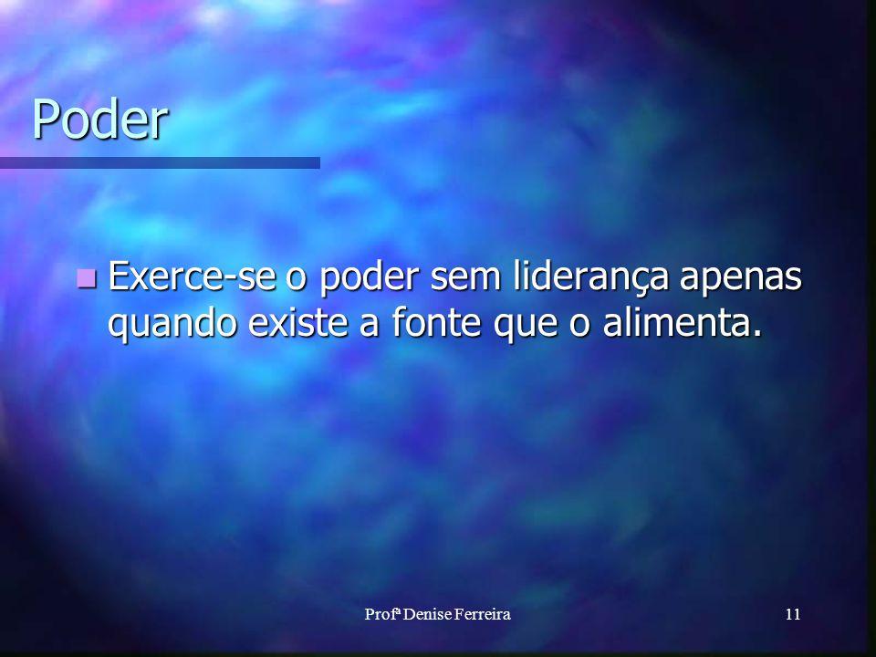 Profª Denise Ferreira11 Poder Exerce-se o poder sem liderança apenas quando existe a fonte que o alimenta. Exerce-se o poder sem liderança apenas quan