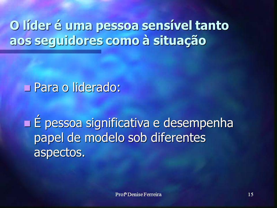 Profª Denise Ferreira15 O líder é uma pessoa sensível tanto aos seguidores como à situação Para o liderado: Para o liderado: É pessoa significativa e desempenha papel de modelo sob diferentes aspectos.