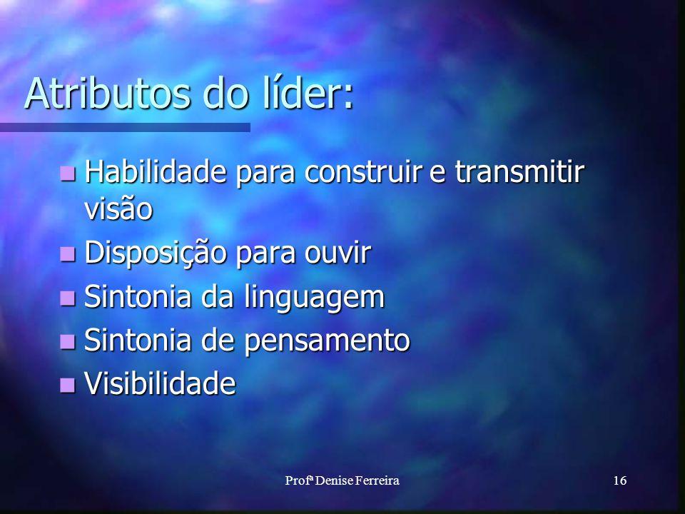 Profª Denise Ferreira16 Atributos do líder: Habilidade para construir e transmitir visão Habilidade para construir e transmitir visão Disposição para ouvir Disposição para ouvir Sintonia da linguagem Sintonia da linguagem Sintonia de pensamento Sintonia de pensamento Visibilidade Visibilidade