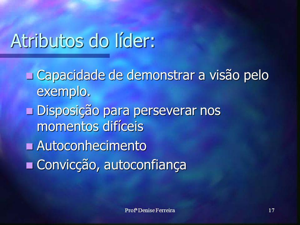 Profª Denise Ferreira17 Atributos do líder: Capacidade de demonstrar a visão pelo exemplo. Capacidade de demonstrar a visão pelo exemplo. Disposição p