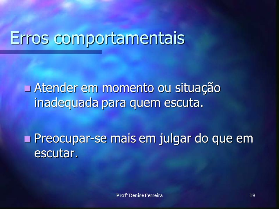 Profª Denise Ferreira19 Erros comportamentais Atender em momento ou situação inadequada para quem escuta. Atender em momento ou situação inadequada pa