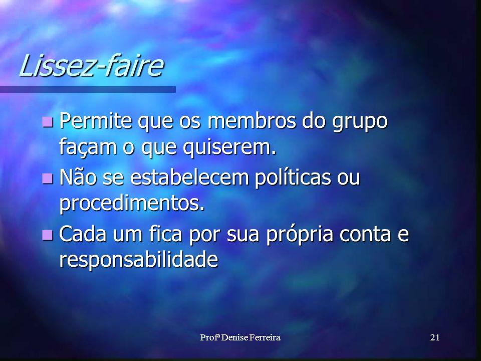 Profª Denise Ferreira21 Lissez-faire Permite que os membros do grupo façam o que quiserem. Permite que os membros do grupo façam o que quiserem. Não s