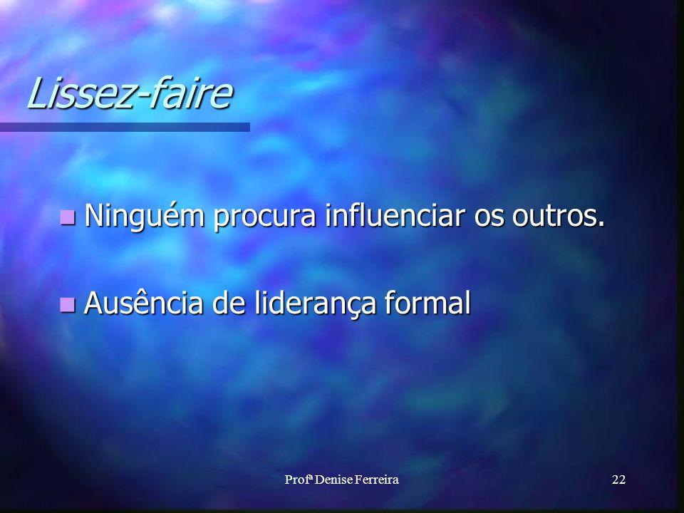Profª Denise Ferreira22 Lissez-faire Ninguém procura influenciar os outros. Ninguém procura influenciar os outros. Ausência de liderança formal Ausênc