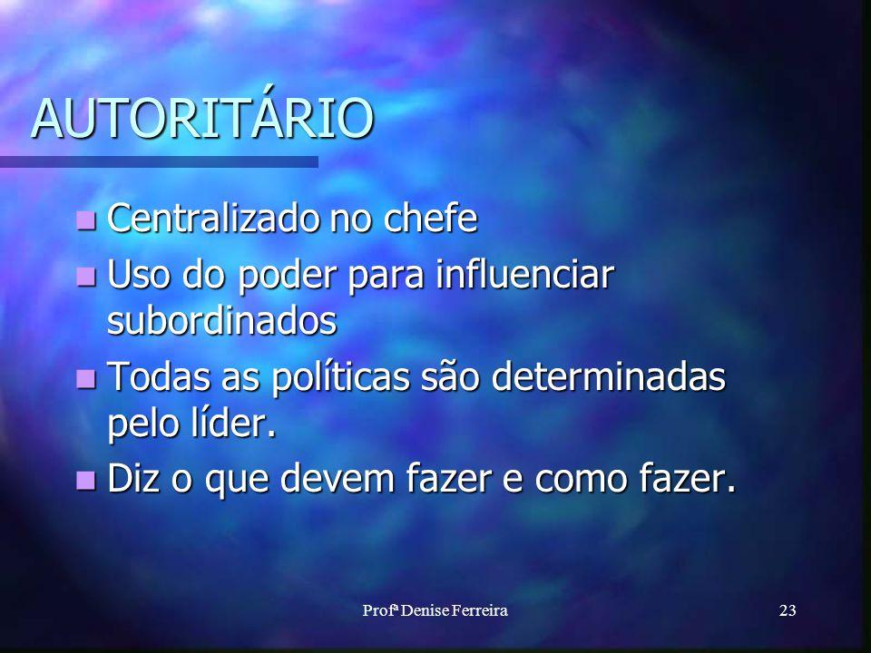 Profª Denise Ferreira23 AUTORITÁRIO Centralizado no chefe Centralizado no chefe Uso do poder para influenciar subordinados Uso do poder para influenciar subordinados Todas as políticas são determinadas pelo líder.