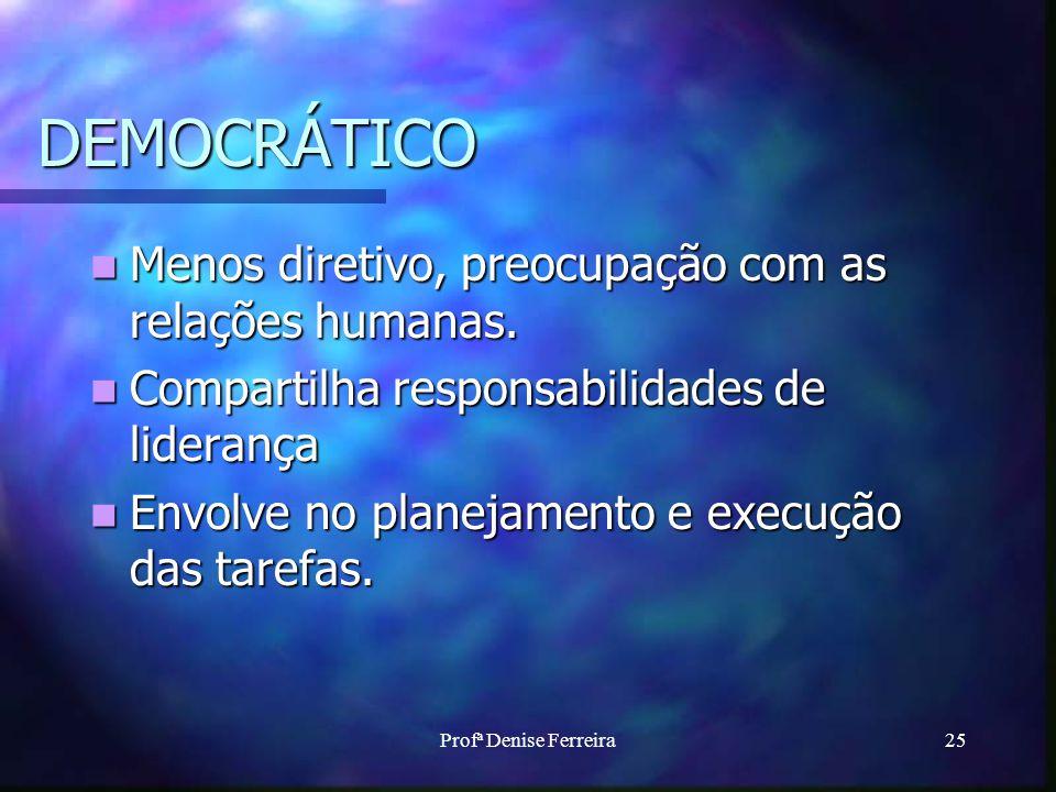 Profª Denise Ferreira25 DEMOCRÁTICO Menos diretivo, preocupação com as relações humanas. Menos diretivo, preocupação com as relações humanas. Comparti