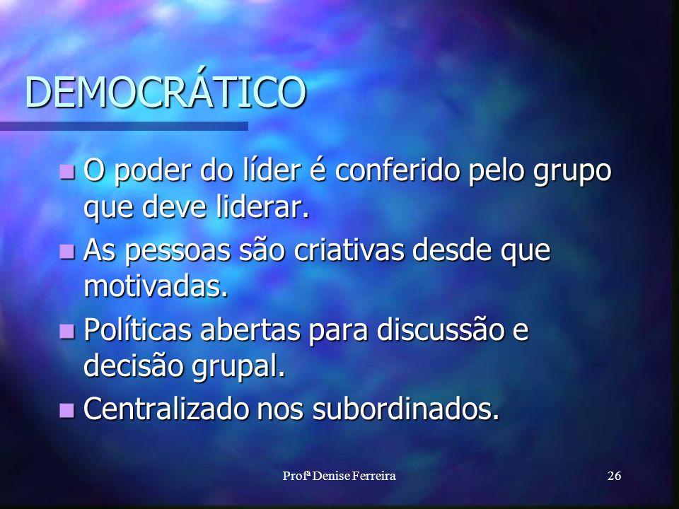 Profª Denise Ferreira26 DEMOCRÁTICO O poder do líder é conferido pelo grupo que deve liderar. O poder do líder é conferido pelo grupo que deve liderar