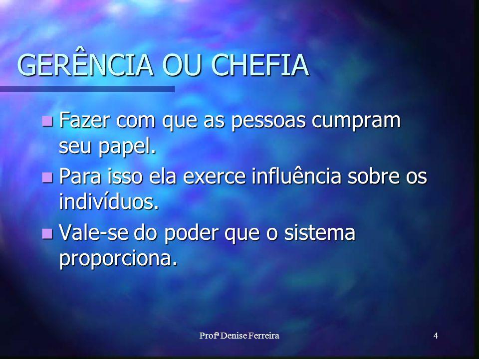 Profª Denise Ferreira4 GERÊNCIA OU CHEFIA Fazer com que as pessoas cumpram seu papel. Fazer com que as pessoas cumpram seu papel. Para isso ela exerce