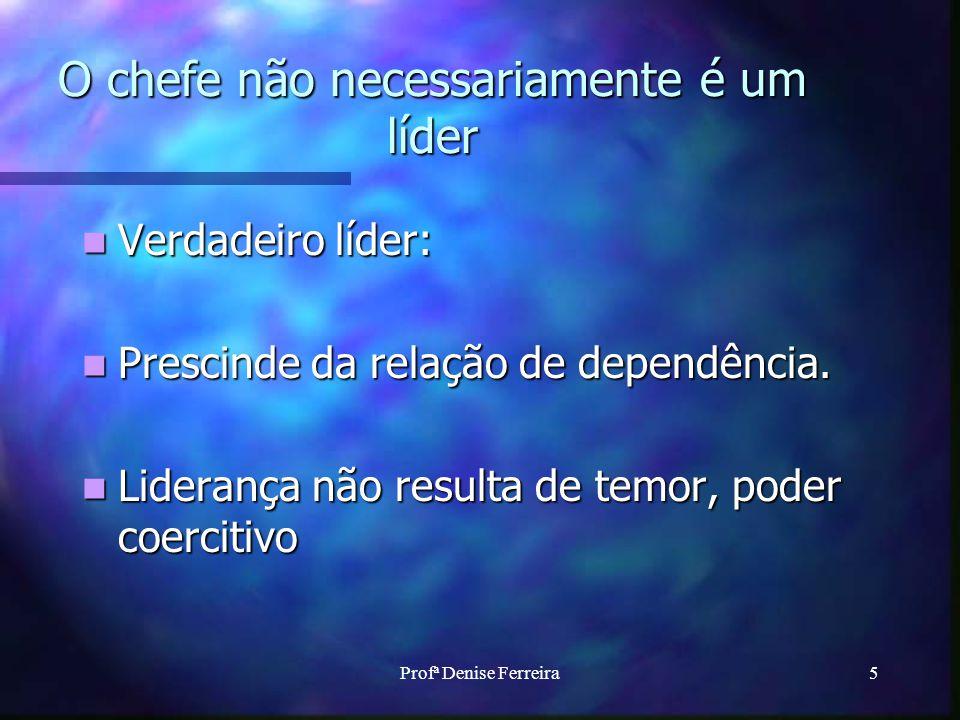Profª Denise Ferreira5 O chefe não necessariamente é um líder Verdadeiro líder: Verdadeiro líder: Prescinde da relação de dependência. Prescinde da re