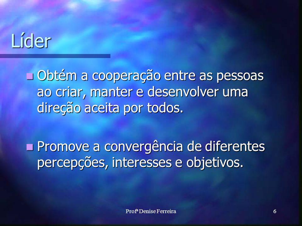 Profª Denise Ferreira6 Líder Obtém a cooperação entre as pessoas ao criar, manter e desenvolver uma direção aceita por todos. Obtém a cooperação entre