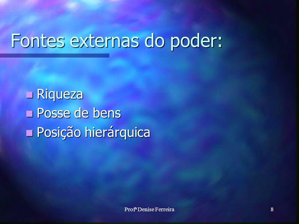 Profª Denise Ferreira8 Fontes externas do poder: Riqueza Riqueza Posse de bens Posse de bens Posição hierárquica Posição hierárquica