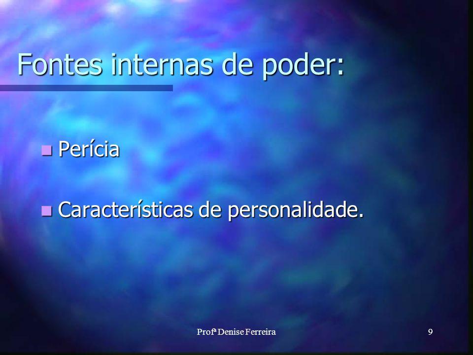 Profª Denise Ferreira9 Fontes internas de poder: Perícia Perícia Características de personalidade. Características de personalidade.