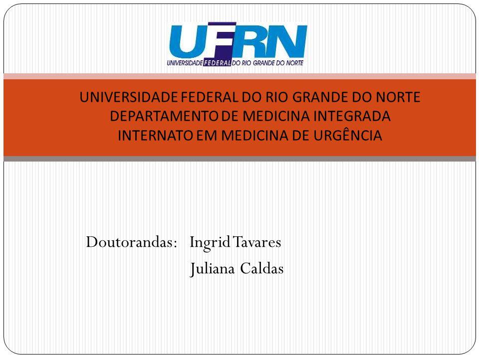 Doutorandas: Ingrid Tavares Juliana Caldas UNIVERSIDADE FEDERAL DO RIO GRANDE DO NORTE DEPARTAMENTO DE MEDICINA INTEGRADA INTERNATO EM MEDICINA DE URGÊNCIA