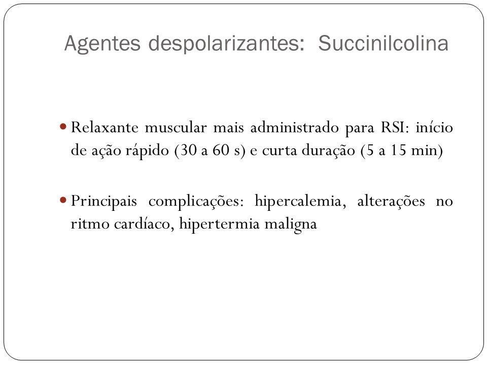 Agentes despolarizantes: Succinilcolina Relaxante muscular mais administrado para RSI: início de ação rápido (30 a 60 s) e curta duração (5 a 15 min) Principais complicações: hipercalemia, alterações no ritmo cardíaco, hipertermia maligna