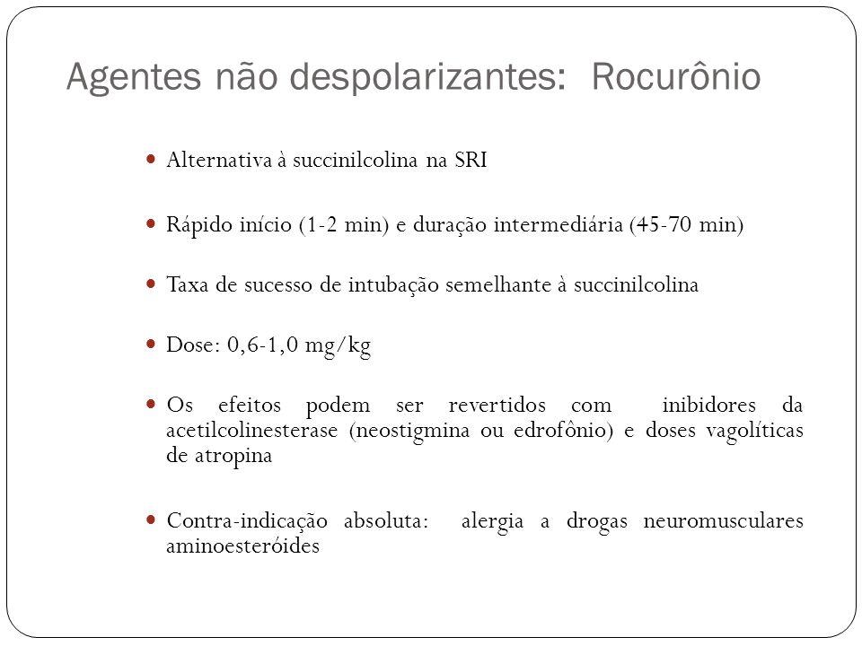 Agentes não despolarizantes: Rocurônio Alternativa à succinilcolina na SRI Rápido início (1-2 min) e duração intermediária (45-70 min) Taxa de sucesso de intubação semelhante à succinilcolina Dose: 0,6-1,0 mg/kg Os efeitos podem ser revertidos com inibidores da acetilcolinesterase (neostigmina ou edrofônio) e doses vagolíticas de atropina Contra-indicação absoluta: alergia a drogas neuromusculares aminoesteróides