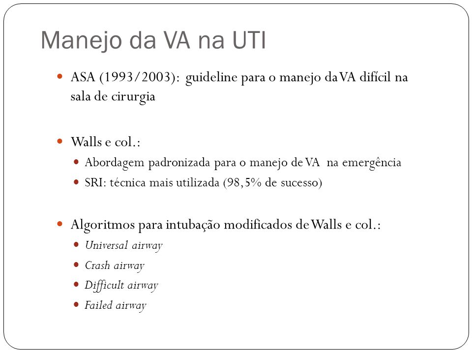 Manejo da VA na UTI ASA (1993/2003): guideline para o manejo da VA difícil na sala de cirurgia Walls e col.: Abordagem padronizada para o manejo de VA na emergência SRI: técnica mais utilizada (98,5% de sucesso) Algoritmos para intubação modificados de Walls e col.: Universal airway Crash airway Difficult airway Failed airway