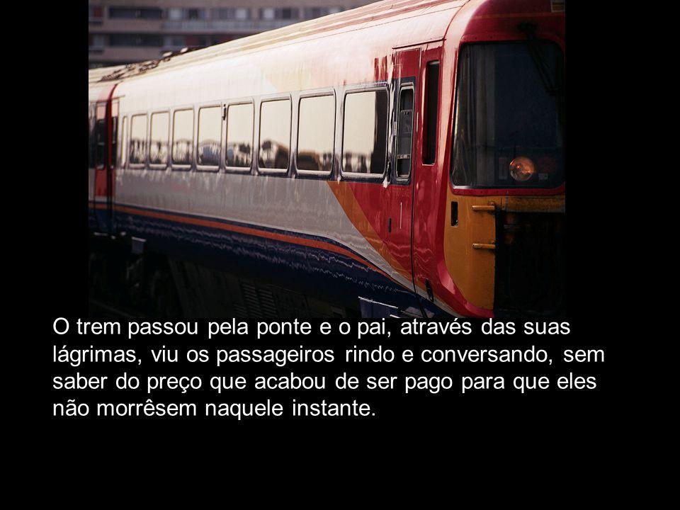 O trem passou pela ponte e o pai, através das suas lágrimas, viu os passageiros rindo e conversando, sem saber do preço que acabou de ser pago para que eles não morrêsem naquele instante.