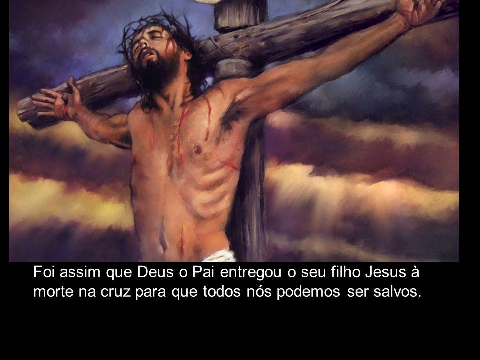 Foi assim que Deus o Pai entregou o seu filho Jesus à morte na cruz para que todos nós podemos ser salvos.