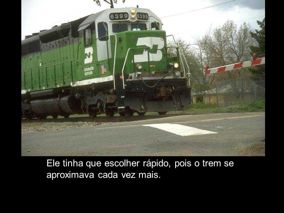 Ele tinha que escolher rápido, pois o trem se aproximava cada vez mais.