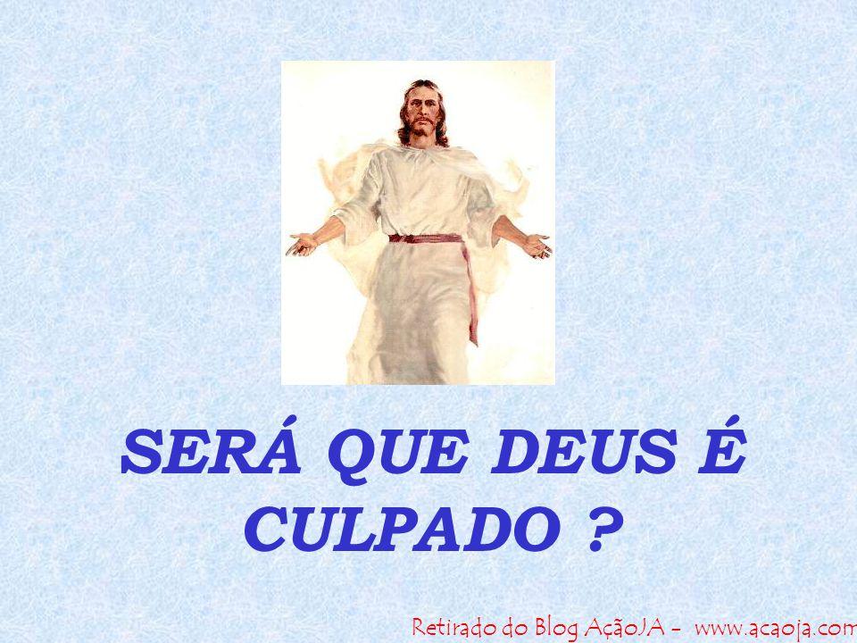 Retirado do Blog AçãoJA - www.acaoja.com SERÁ QUE DEUS É CULPADO ?