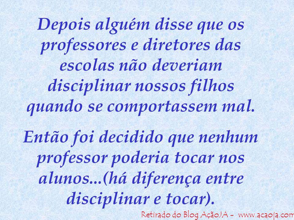 Retirado do Blog AçãoJA - www.acaoja.com Depois alguém disse que os professores e diretores das escolas não deveriam disciplinar nossos filhos quando