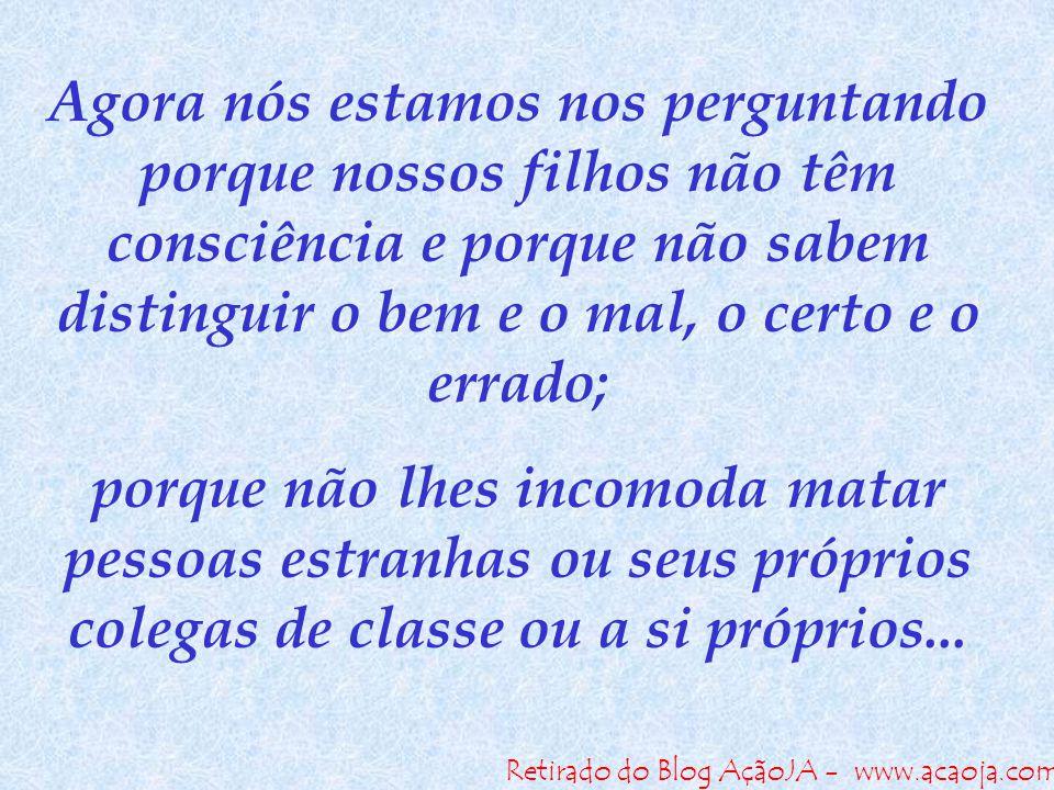 Retirado do Blog AçãoJA - www.acaoja.com Agora nós estamos nos perguntando porque nossos filhos não têm consciência e porque não sabem distinguir o be