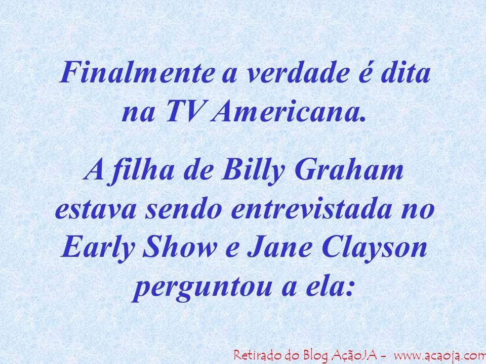 Retirado do Blog AçãoJA - www.acaoja.com Finalmente a verdade é dita na TV Americana. A filha de Billy Graham estava sendo entrevistada no Early Show