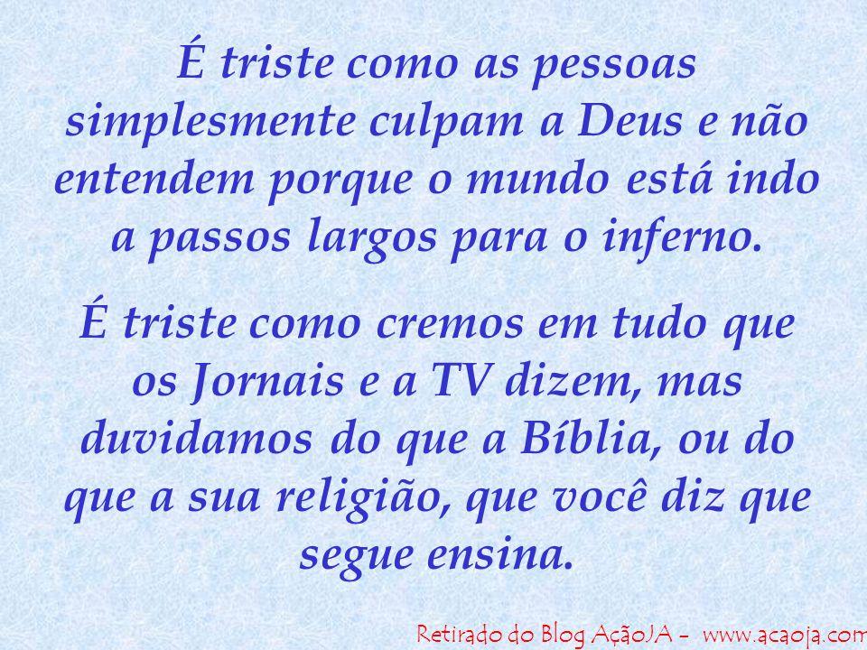 Retirado do Blog AçãoJA - www.acaoja.com É triste como as pessoas simplesmente culpam a Deus e não entendem porque o mundo está indo a passos largos p