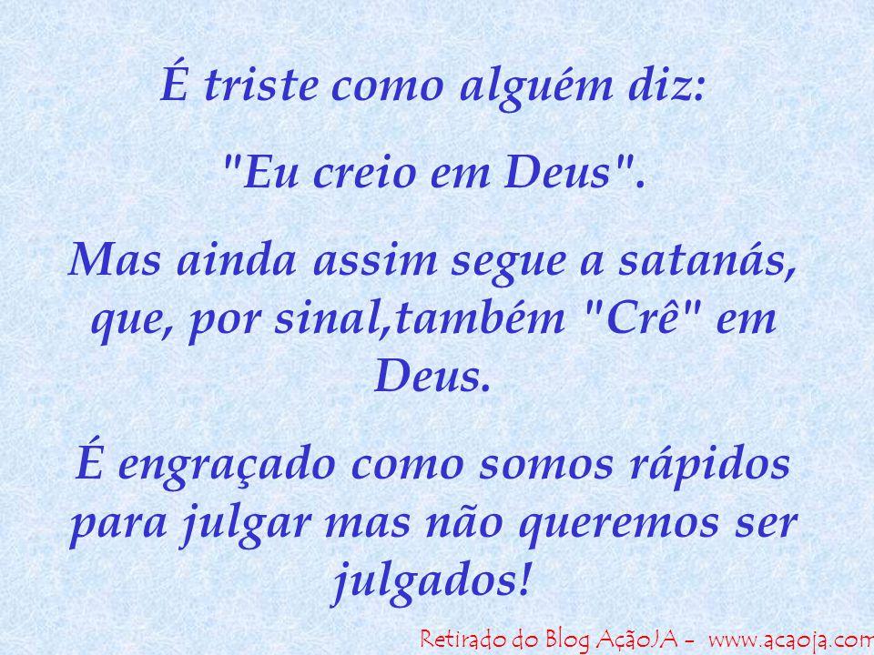 Retirado do Blog AçãoJA - www.acaoja.com É triste como alguém diz: