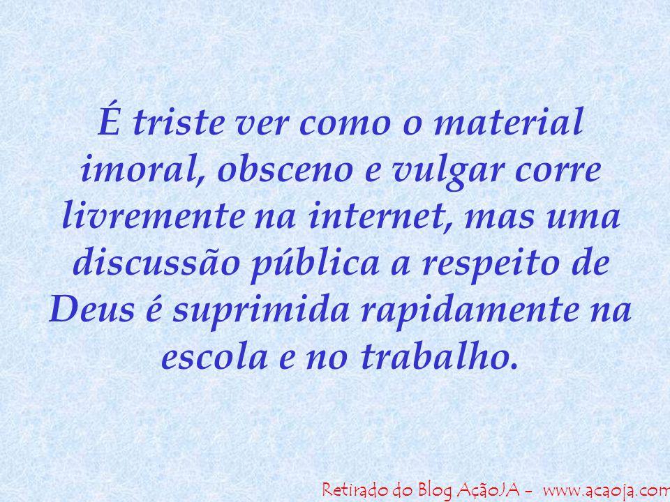 Retirado do Blog AçãoJA - www.acaoja.com É triste ver como o material imoral, obsceno e vulgar corre livremente na internet, mas uma discussão pública