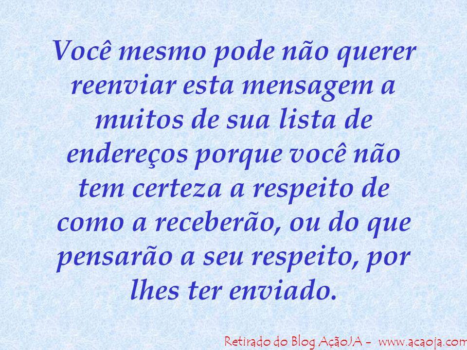 Retirado do Blog AçãoJA - www.acaoja.com Você mesmo pode não querer reenviar esta mensagem a muitos de sua lista de endereços porque você não tem cert