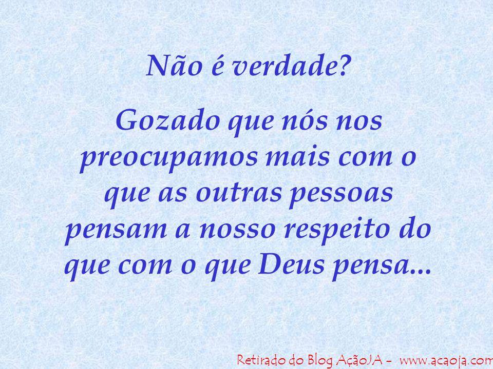 Retirado do Blog AçãoJA - www.acaoja.com Não é verdade? Gozado que nós nos preocupamos mais com o que as outras pessoas pensam a nosso respeito do que
