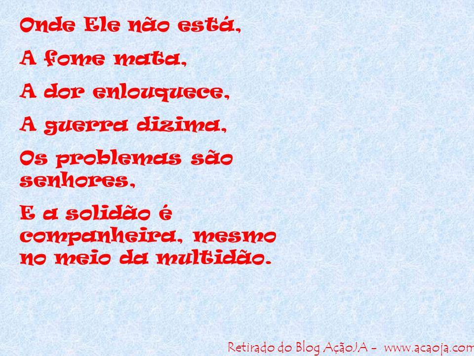 Retirado do Blog AçãoJA - www.acaoja.com Onde Ele não está, A fome mata, A dor enlouquece, A guerra dizima, Os problemas são senhores, E a solidão é c