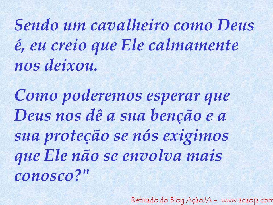 Retirado do Blog AçãoJA - www.acaoja.com Sendo um cavalheiro como Deus é, eu creio que Ele calmamente nos deixou. Como poderemos esperar que Deus nos