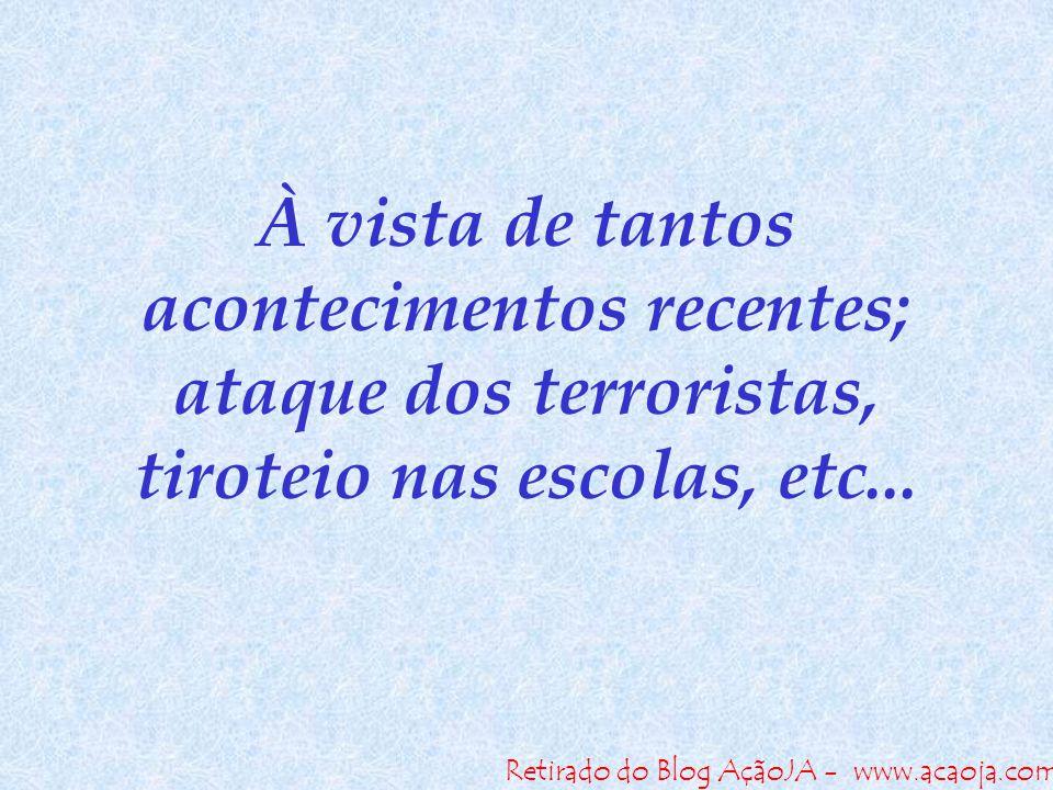 Retirado do Blog AçãoJA - www.acaoja.com À vista de tantos acontecimentos recentes; ataque dos terroristas, tiroteio nas escolas, etc...