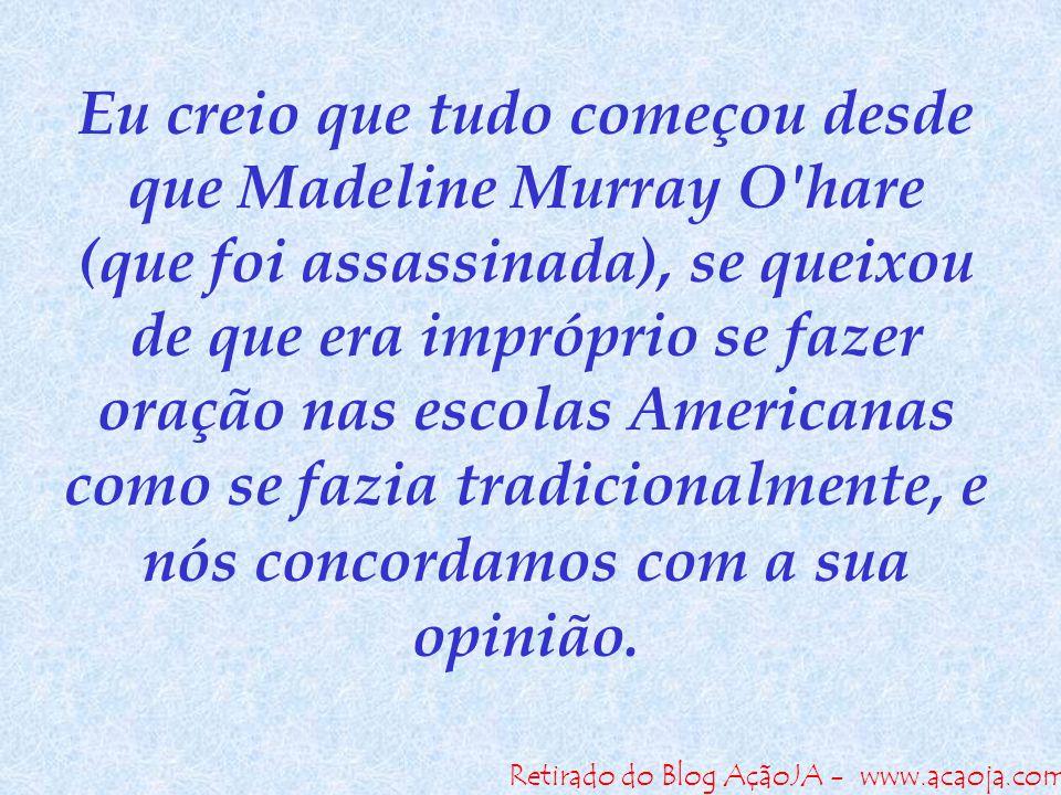Retirado do Blog AçãoJA - www.acaoja.com Eu creio que tudo começou desde que Madeline Murray O'hare (que foi assassinada), se queixou de que era impró