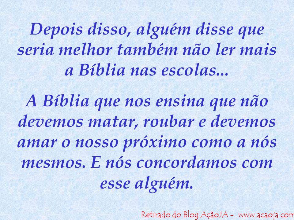 Retirado do Blog AçãoJA - www.acaoja.com Depois disso, alguém disse que seria melhor também não ler mais a Bíblia nas escolas... A Bíblia que nos ensi