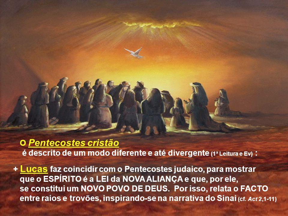 O Pentecostes cristão é descrito de um modo diferente e até divergente (1ª Leitura e Ev) : + Lucas faz coincidir com o Pentecostes judaico, para mostrar que o ESPÍRITO é a LEI da NOVA ALIANÇA e que, por ele, se constitui um NOVO POVO DE DEUS.