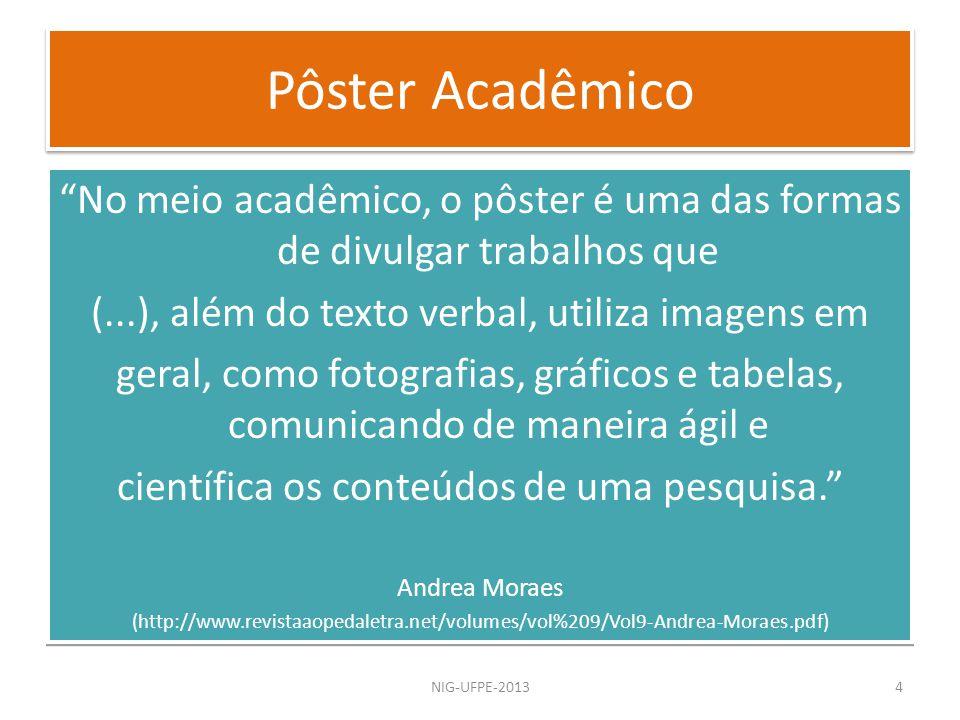 Pôster Acadêmico NIG-UFPE-20134 No meio acadêmico, o pôster é uma das formas de divulgar trabalhos que (...), além do texto verbal, utiliza imagens em