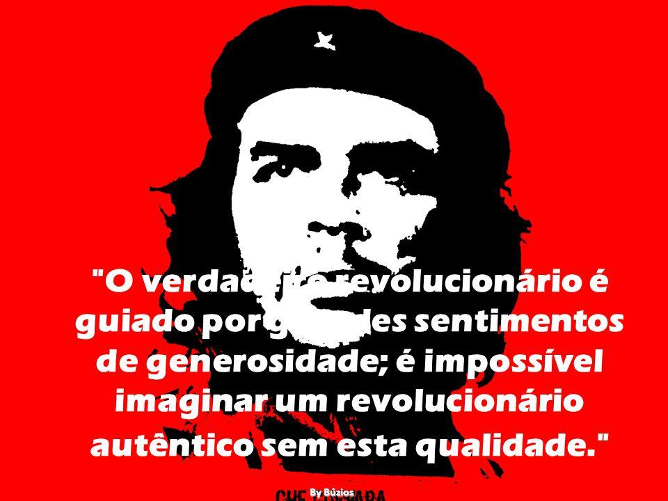 O verdadeiro revolucionário é guiado por grandes sentimentos de generosidade; é impossível imaginar um revolucionário autêntico sem esta qualidade. By Búzios