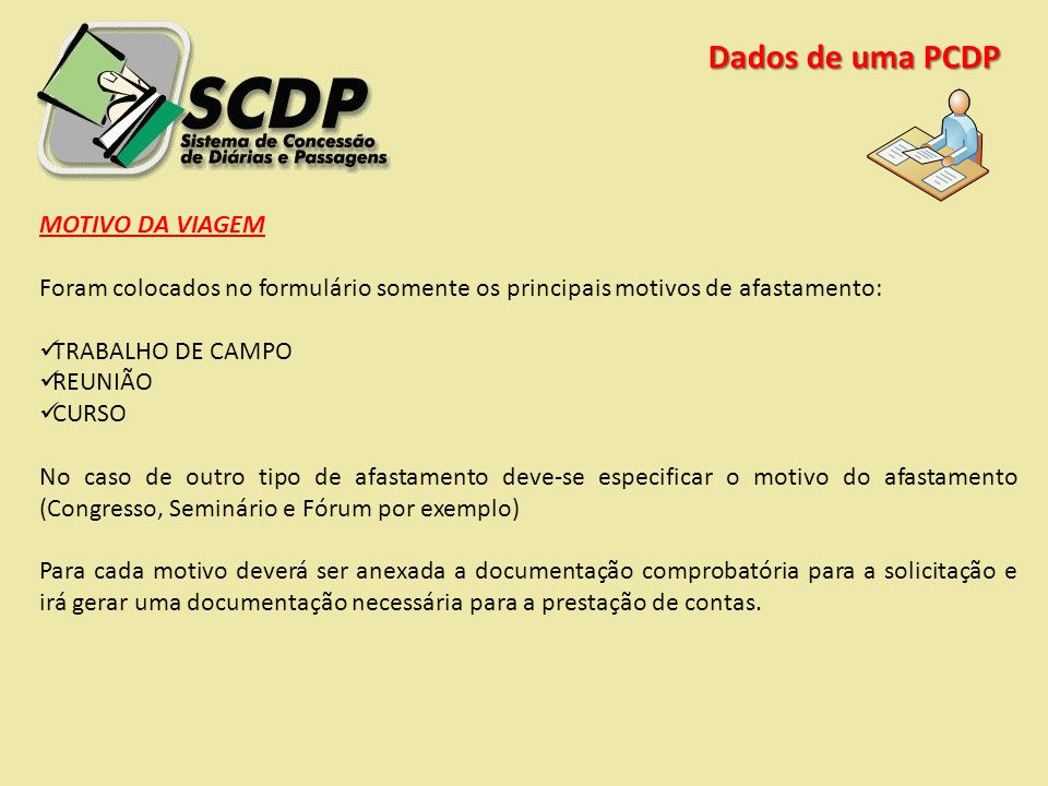 Dados de uma PCDP MOTIVO DA VIAGEM Foram colocados no formulário somente os principais motivos de afastamento: TRABALHO DE CAMPO REUNIÃO CURSO No caso