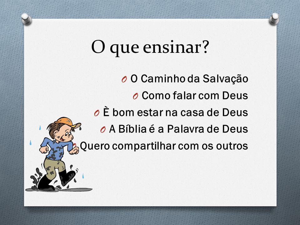 O que ensinar? O O Caminho da Salvação O Como falar com Deus O È bom estar na casa de Deus O A Bíblia é a Palavra de Deus O Quero compartilhar com os