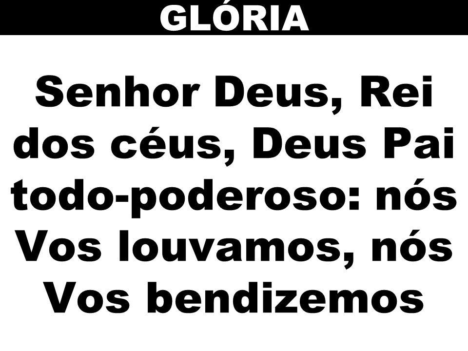 Senhor Deus, Rei dos céus, Deus Pai todo-poderoso: nós Vos louvamos, nós Vos bendizemos GLÓRIA