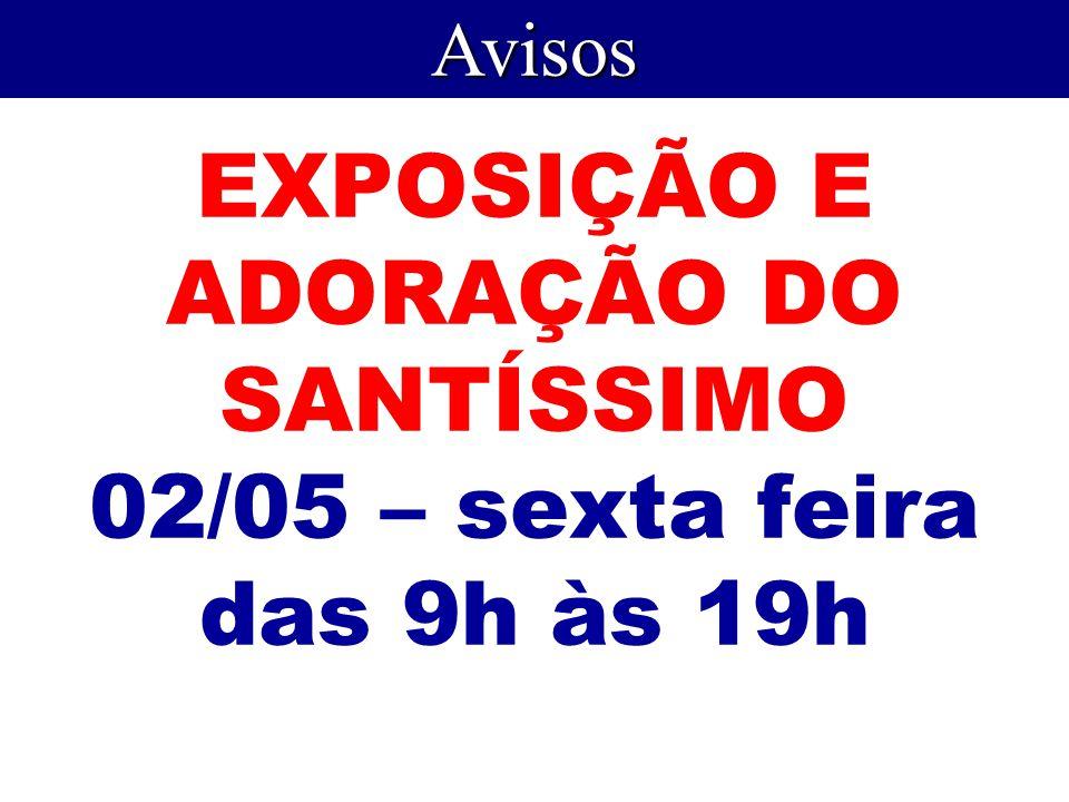 EXPOSIÇÃO E ADORAÇÃO DO SANTÍSSIMO 02/05 – sexta feira das 9h às 19h Avisos